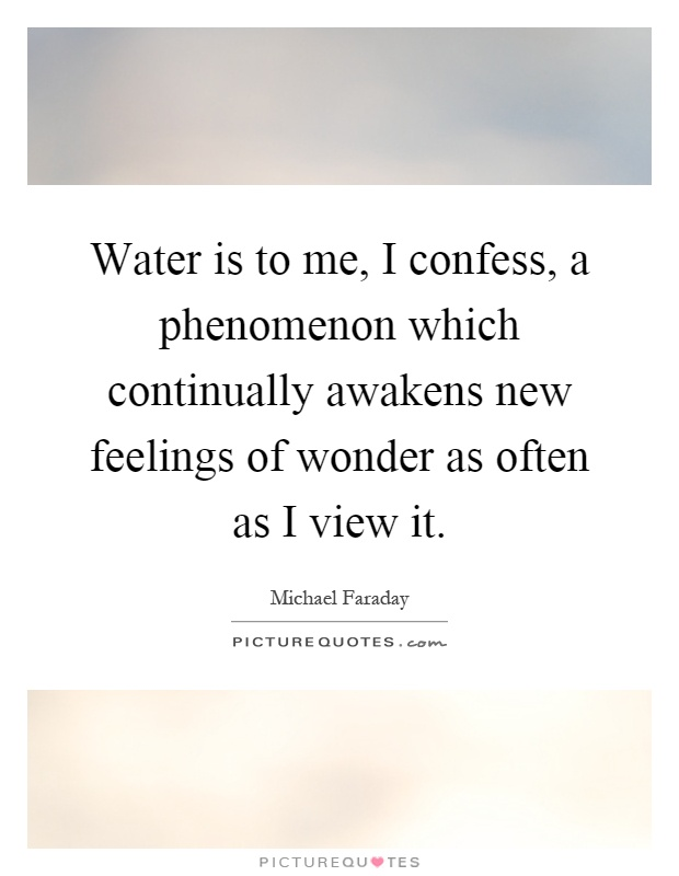 Water is to me, I confess, a phenomenon which continually awakens new feelings of wonder as often as I view it Picture Quote #1