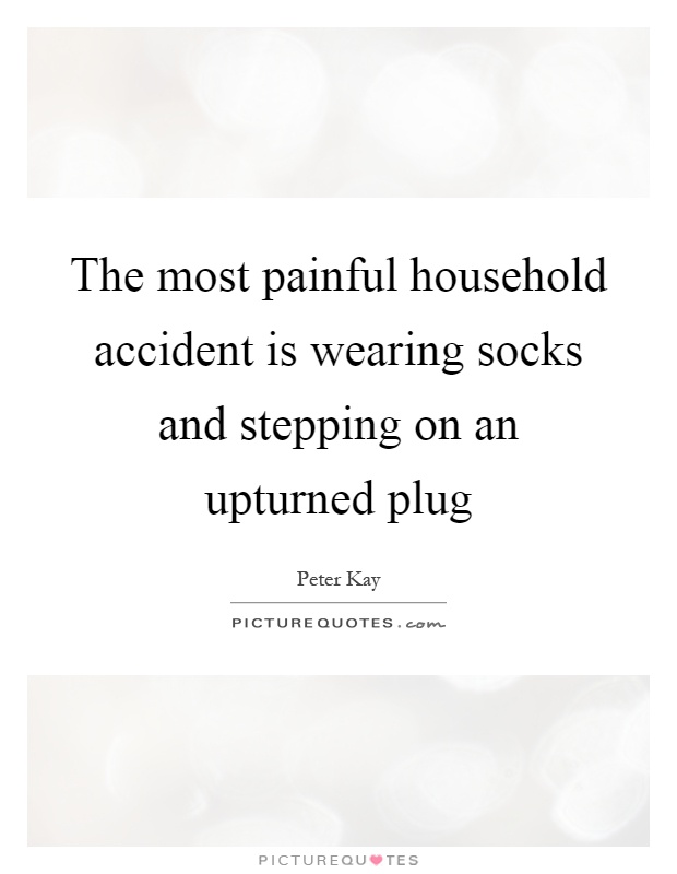 The most painful household accident is wearing socks and stepping on an upturned plug Picture Quote #1