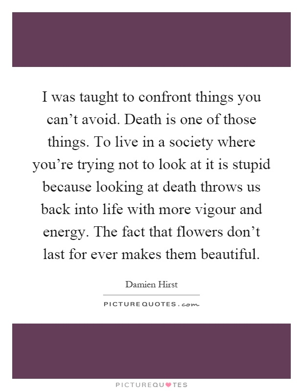 I was taught to confront things you can't avoid. Death is one of those things. To live in a society where you're trying not to look at it is stupid because looking at death throws us back into life with more vigour and energy. The fact that flowers don't last for ever makes them beautiful Picture Quote #1