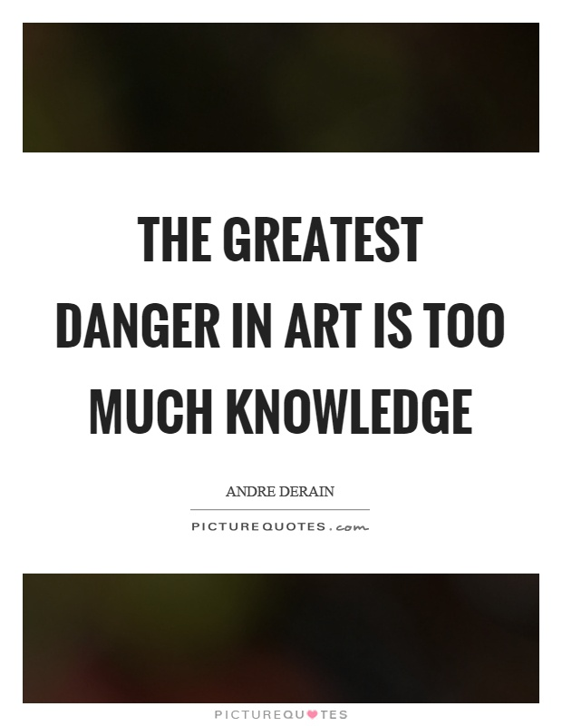 The greatest danger in art is too much knowledge Picture Quote #1