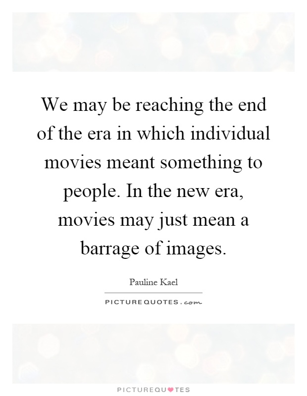 We may be reaching the end of the era in which individual movies meant something to people. In the new era, movies may just mean a barrage of images Picture Quote #1