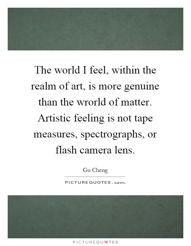 The world I feel, within the realm of art, is more genuine than the wrorld of matter. Artistic feeling is not tape measures, spectrographs, or flash camera lens Picture Quote #1