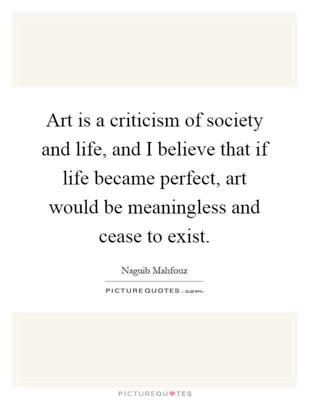 Art is a criticism of society and life, and I believe that if life became perfect, art would be meaningless and cease to exist Picture Quote #1