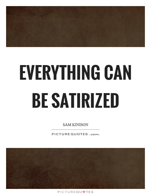 Everything can be satirized Picture Quote #1