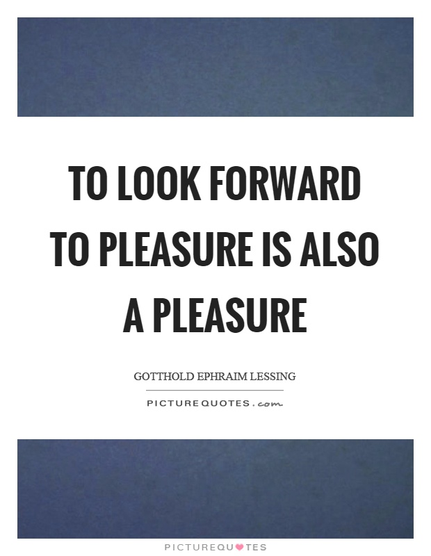 To look forward to pleasure is also a pleasure Picture Quote #1