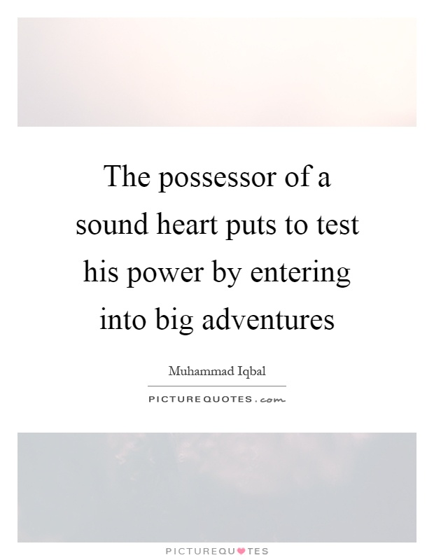 The possessor of a sound heart puts to test his power by entering into big adventures Picture Quote #1