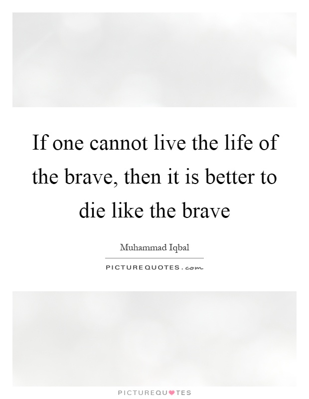 If one cannot live the life of the brave, then it is better to die like the brave Picture Quote #1