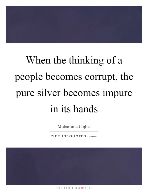 When the thinking of a people becomes corrupt, the pure silver becomes impure in its hands Picture Quote #1