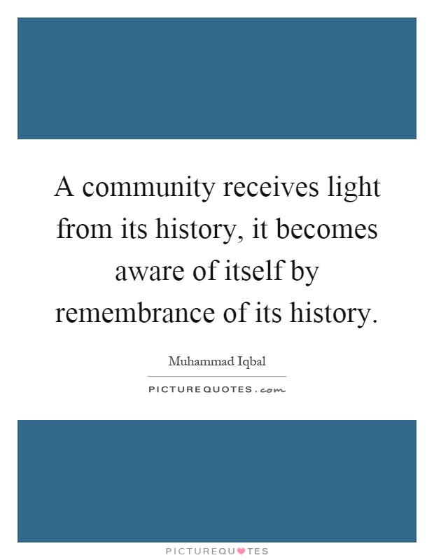 A community receives light from its history, it becomes aware of itself by remembrance of its history Picture Quote #1