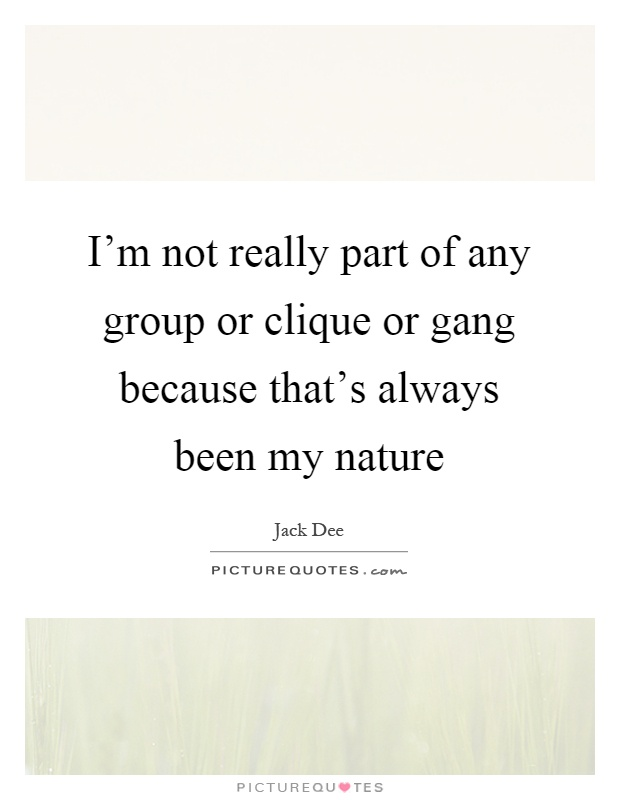 I'm not really part of any group or clique or gang because that's always been my nature Picture Quote #1