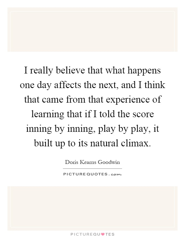 I really believe that what happens one day affects the next, and I think that came from that experience of learning that if I told the score inning by inning, play by play, it built up to its natural climax Picture Quote #1