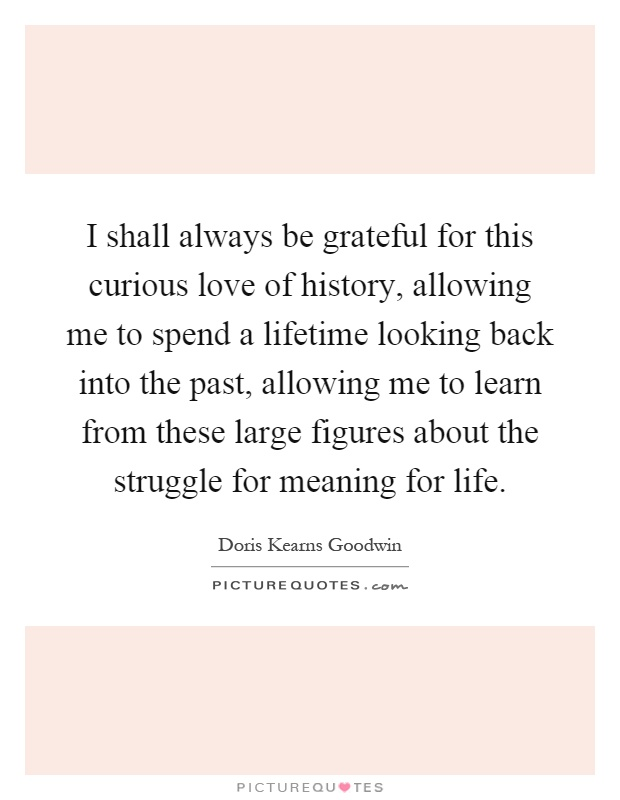I shall always be grateful for this curious love of history, allowing me to spend a lifetime looking back into the past, allowing me to learn from these large figures about the struggle for meaning for life Picture Quote #1