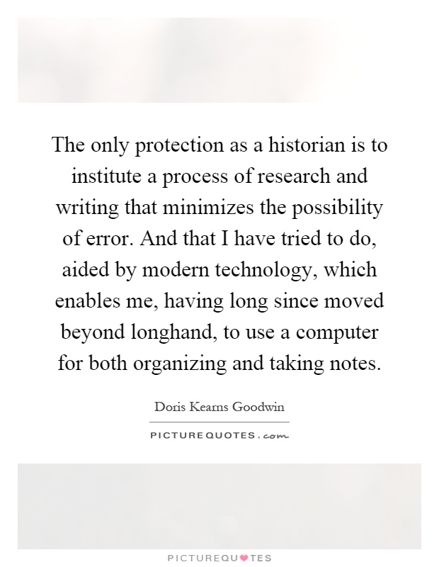 The only protection as a historian is to institute a process of research and writing that minimizes the possibility of error. And that I have tried to do, aided by modern technology, which enables me, having long since moved beyond longhand, to use a computer for both organizing and taking notes Picture Quote #1