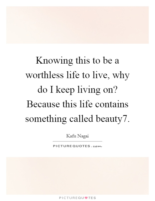 Knowing this to be a worthless life to live, why do I keep living on? Because this life contains something called beauty7 Picture Quote #1