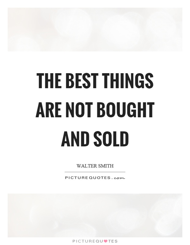The best things are not bought and sold Picture Quote #1
