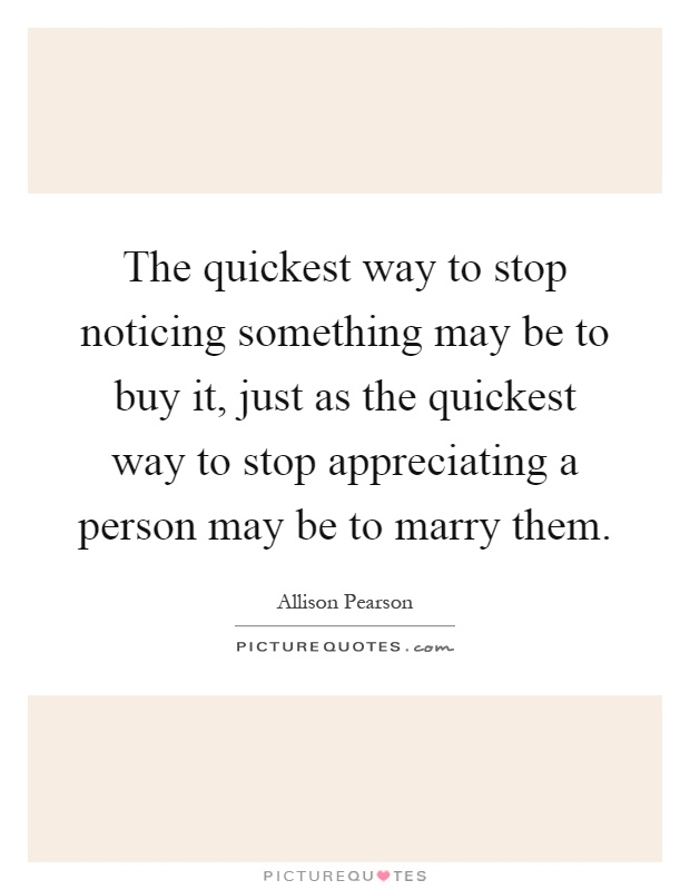 The quickest way to stop noticing something may be to buy it, just as the quickest way to stop appreciating a person may be to marry them Picture Quote #1