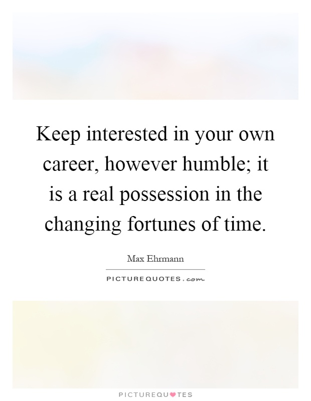 Keep interested in your own career, however humble; it is a real possession in the changing fortunes of time Picture Quote #1