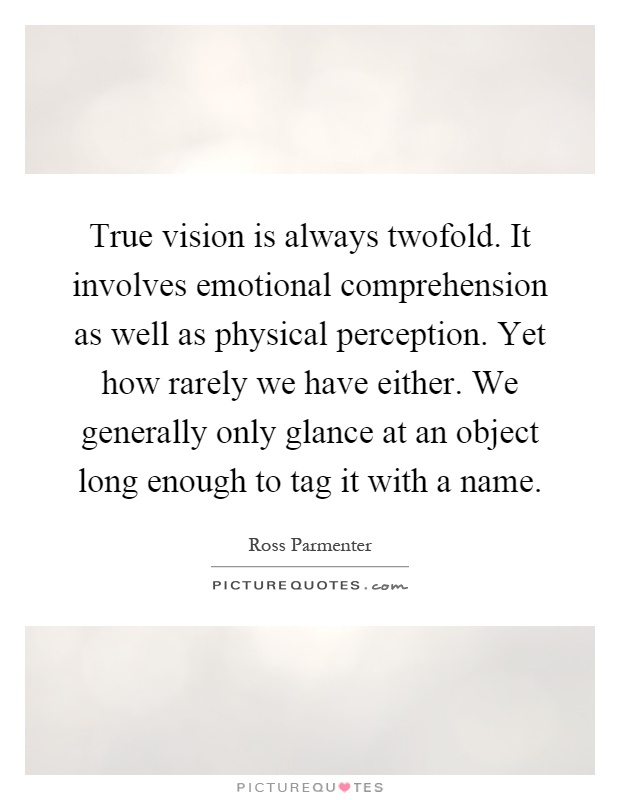 True vision is always twofold. It involves emotional comprehension as well as physical perception. Yet how rarely we have either. We generally only glance at an object long enough to tag it with a name Picture Quote #1