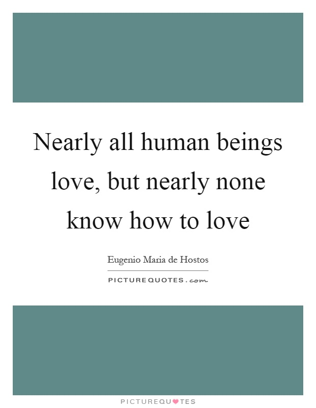 Nearly all human beings love, but nearly none know how to love Picture Quote #1