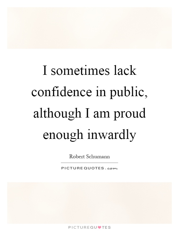 I sometimes lack confidence in public, although I am proud enough inwardly Picture Quote #1