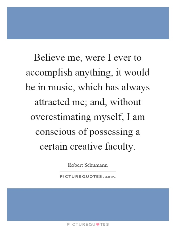 Believe me, were I ever to accomplish anything, it would be in music, which has always attracted me; and, without overestimating myself, I am conscious of possessing a certain creative faculty Picture Quote #1