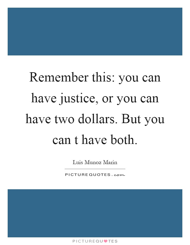 Remember this: you can have justice, or you can have two dollars. But you can t have both Picture Quote #1