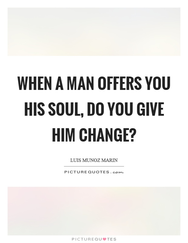 When a man offers you his soul, do you give him change? Picture Quote #1