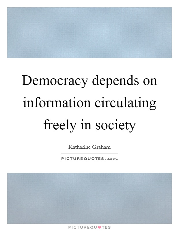 Democracy depends on information circulating freely in society Picture Quote #1