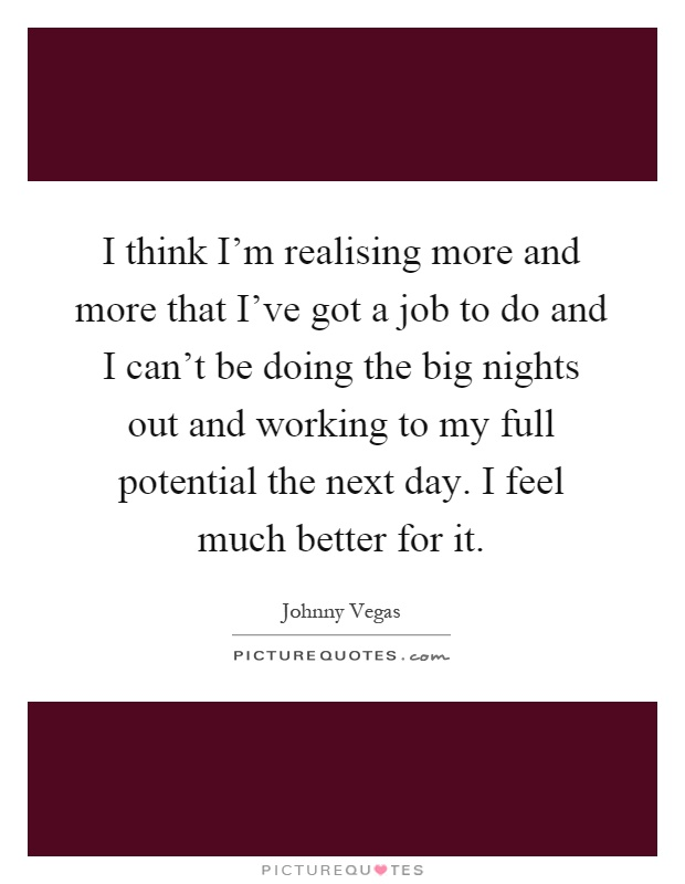 I think I'm realising more and more that I've got a job to do and I can't be doing the big nights out and working to my full potential the next day. I feel much better for it Picture Quote #1