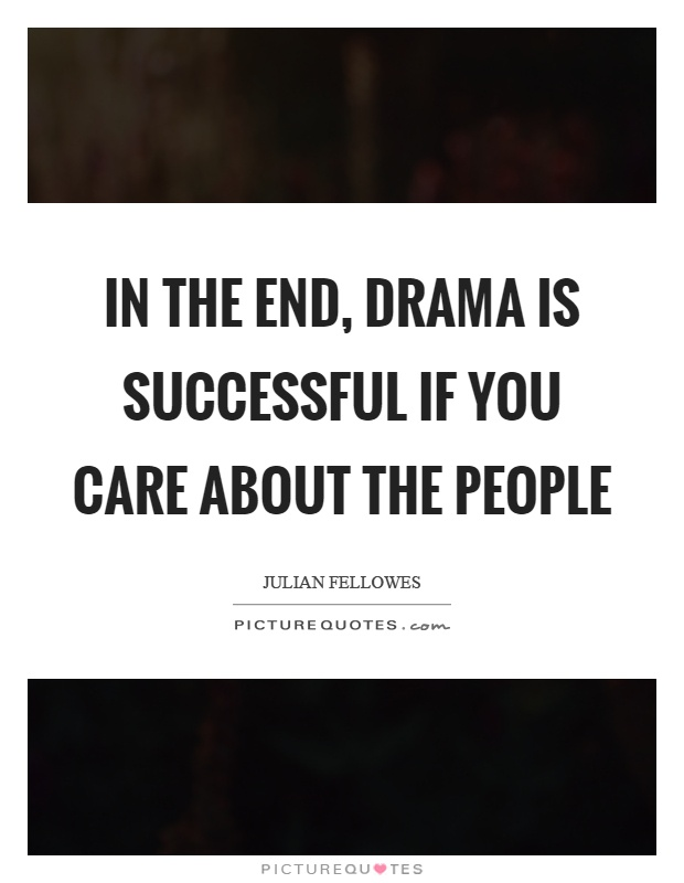 In the end, drama is successful if you care about the people Picture Quote #1