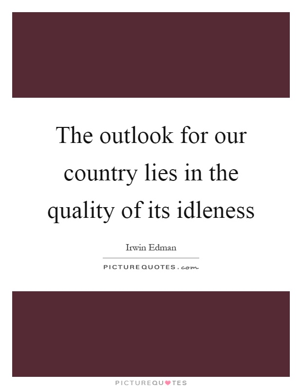 The outlook for our country lies in the quality of its idleness Picture Quote #1