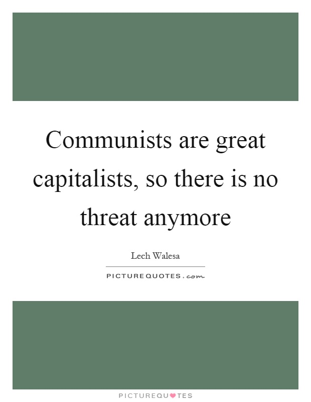 Communists are great capitalists, so there is no threat anymore Picture Quote #1