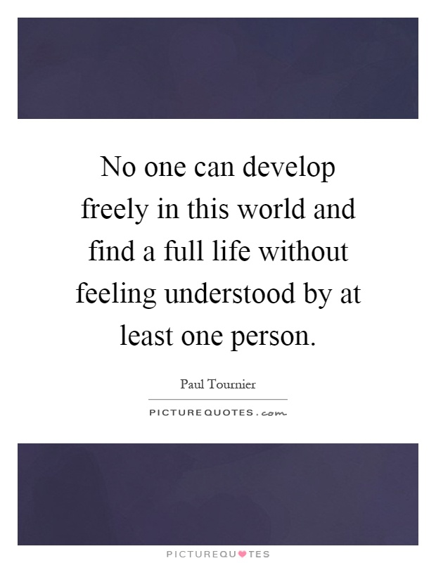 No one can develop freely in this world and find a full life without feeling understood by at least one person Picture Quote #1