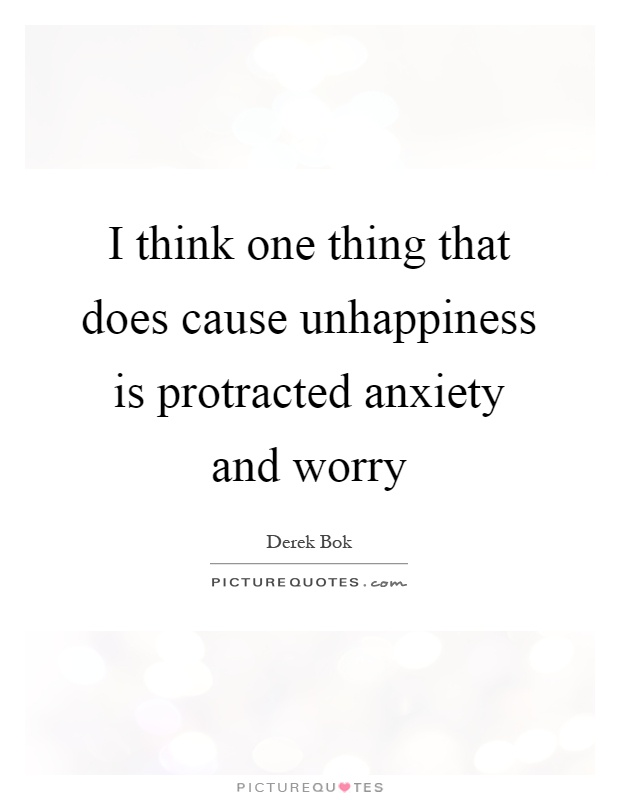 I think one thing that does cause unhappiness is protracted anxiety and worry Picture Quote #1