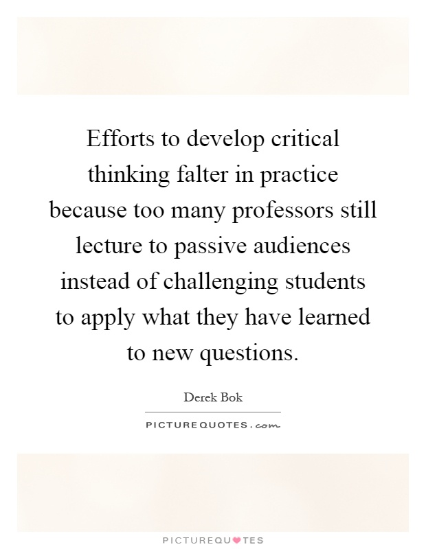 Efforts to develop critical thinking falter in practice because too many professors still lecture to passive audiences instead of challenging students to apply what they have learned to new questions Picture Quote #1