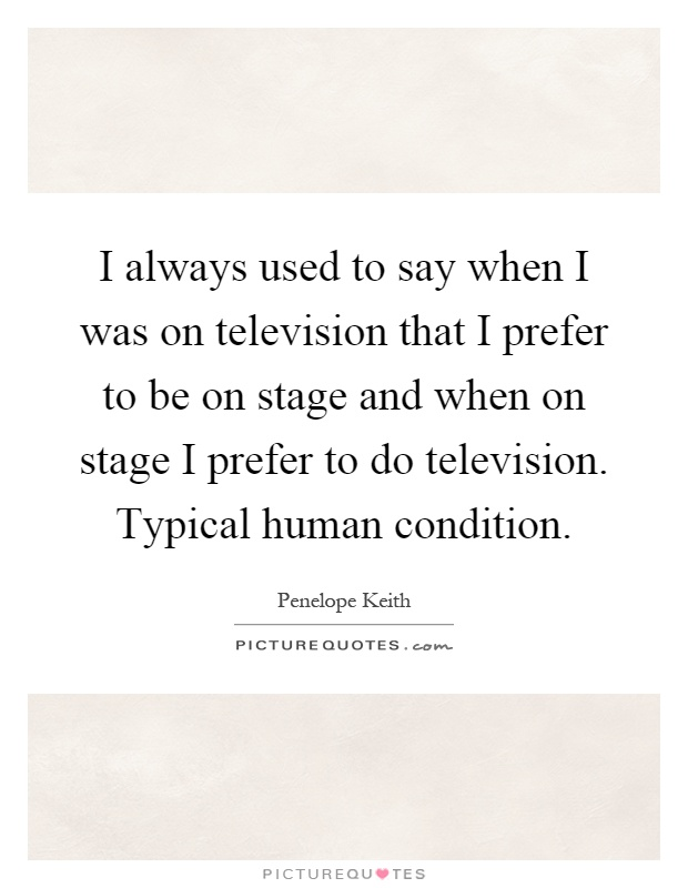 I always used to say when I was on television that I prefer to be on stage and when on stage I prefer to do television. Typical human condition Picture Quote #1