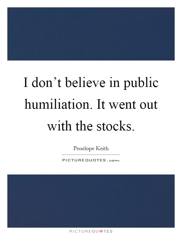 I don't believe in public humiliation. It went out with the stocks Picture Quote #1