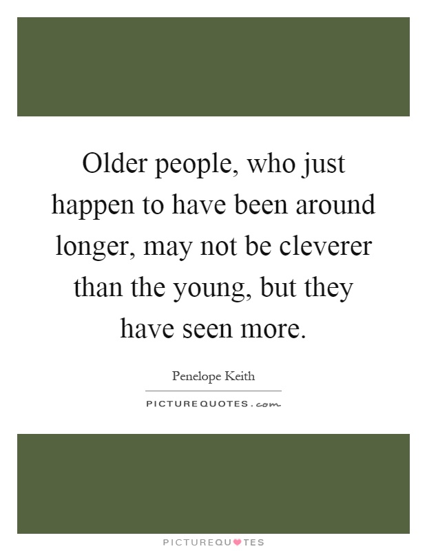 Older people, who just happen to have been around longer, may not be cleverer than the young, but they have seen more Picture Quote #1
