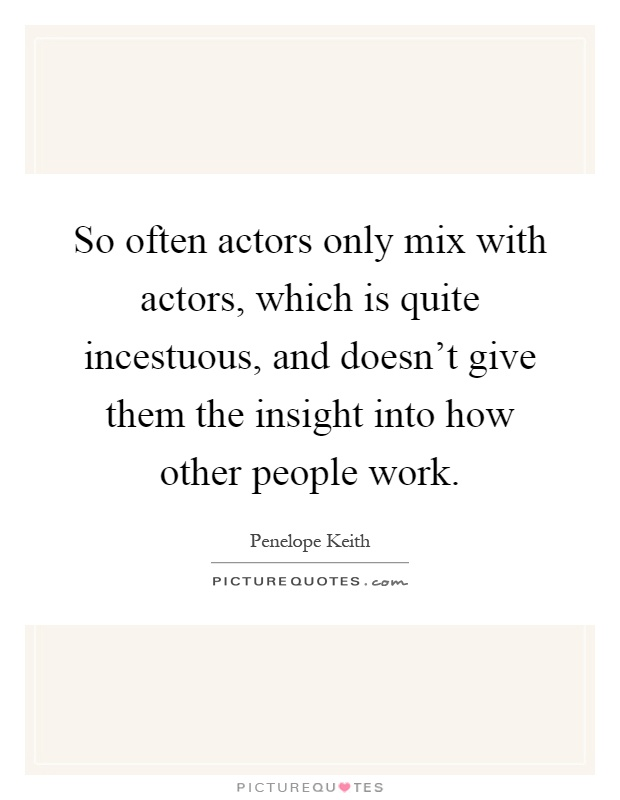 So often actors only mix with actors, which is quite incestuous, and doesn't give them the insight into how other people work Picture Quote #1