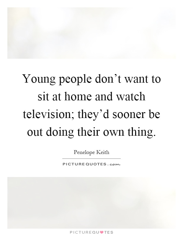 Young people don't want to sit at home and watch television; they'd sooner be out doing their own thing Picture Quote #1