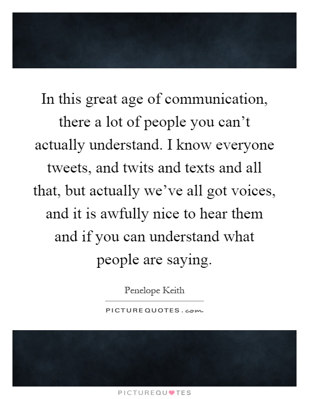 In this great age of communication, there a lot of people you can't actually understand. I know everyone tweets, and twits and texts and all that, but actually we've all got voices, and it is awfully nice to hear them and if you can understand what people are saying Picture Quote #1