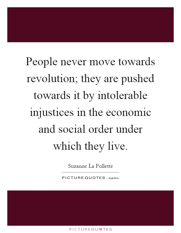 People never move towards revolution; they are pushed towards it by intolerable injustices in the economic and social order under which they live Picture Quote #1