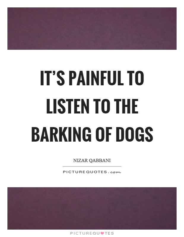 It's painful to listen to the barking of dogs Picture Quote #1