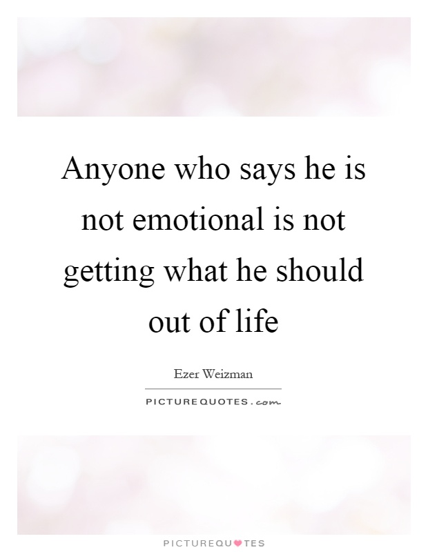 Anyone who says he is not emotional is not getting what he should out of life Picture Quote #1