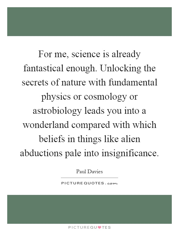 For me, science is already fantastical enough. Unlocking the secrets of nature with fundamental physics or cosmology or astrobiology leads you into a wonderland compared with which beliefs in things like alien abductions pale into insignificance Picture Quote #1