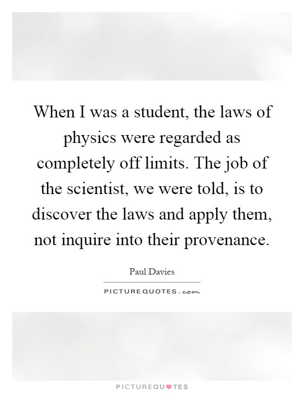 When I was a student, the laws of physics were regarded as completely off limits. The job of the scientist, we were told, is to discover the laws and apply them, not inquire into their provenance Picture Quote #1