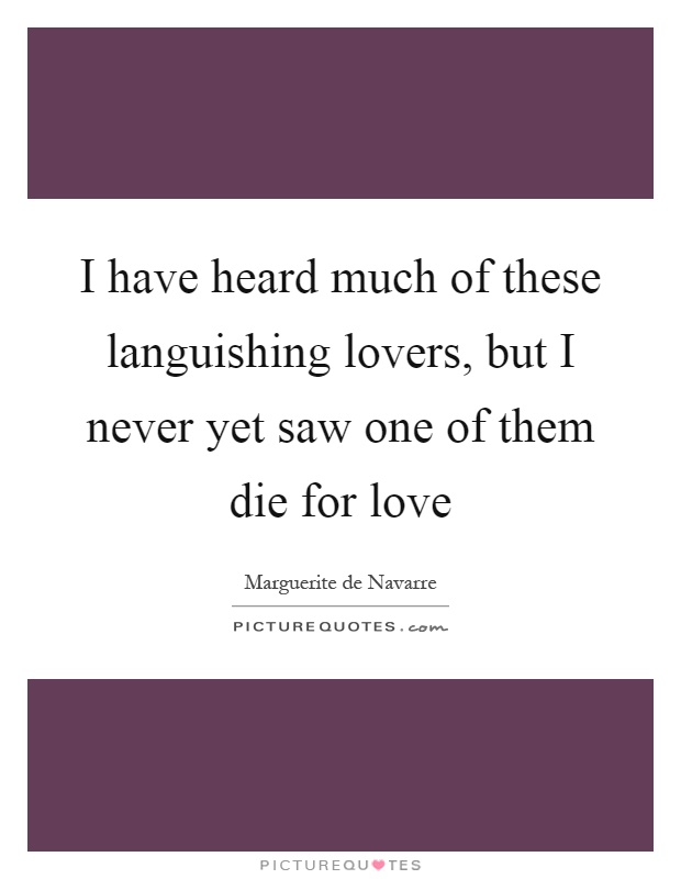 I have heard much of these languishing lovers, but I never yet saw one of them die for love Picture Quote #1