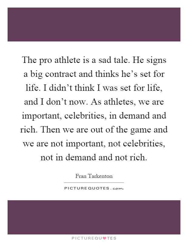 The pro athlete is a sad tale. He signs a big contract and thinks he's set for life. I didn't think I was set for life, and I don't now. As athletes, we are important, celebrities, in demand and rich. Then we are out of the game and we are not important, not celebrities, not in demand and not rich Picture Quote #1