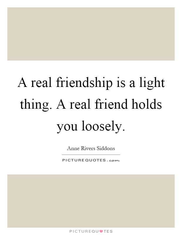A real friendship is a light thing. A real friend holds you loosely Picture Quote #1