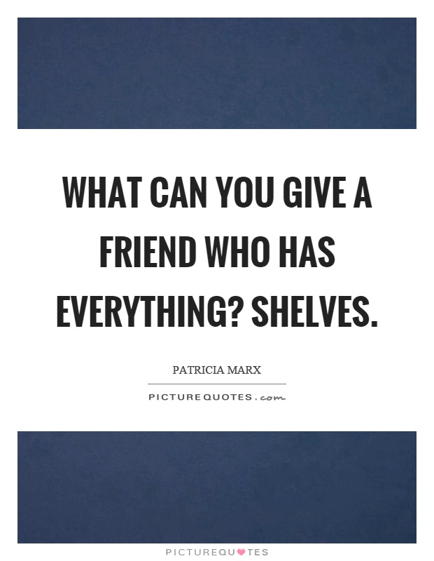 What can you give a friend who has everything? Shelves Picture Quote #1